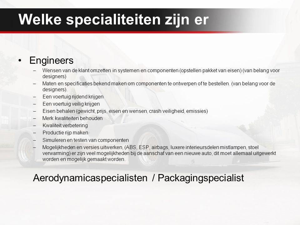 Welke specialiteiten zijn er Engineers –Wensen van de klant omzetten in systemen en componenten (opstellen pakket van eisen) (van belang voor designers) –Maten en specificaties bekend maken om componenten te ontwerpen of te bestellen.