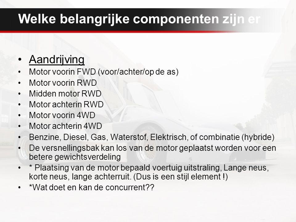 Welke belangrijke componenten zijn er Aandrijving Motor voorin FWD (voor/achter/op de as) Motor voorin RWD Midden motor RWD Motor achterin RWD Motor voorin 4WD Motor achterin 4WD Benzine, Diesel, Gas, Waterstof, Elektrisch, of combinatie (hybride) De versnellingsbak kan los van de motor geplaatst worden voor een betere gewichtsverdeling * Plaatsing van de motor bepaald voertuig uitstraling, Lange neus, korte neus, lange achterruit.