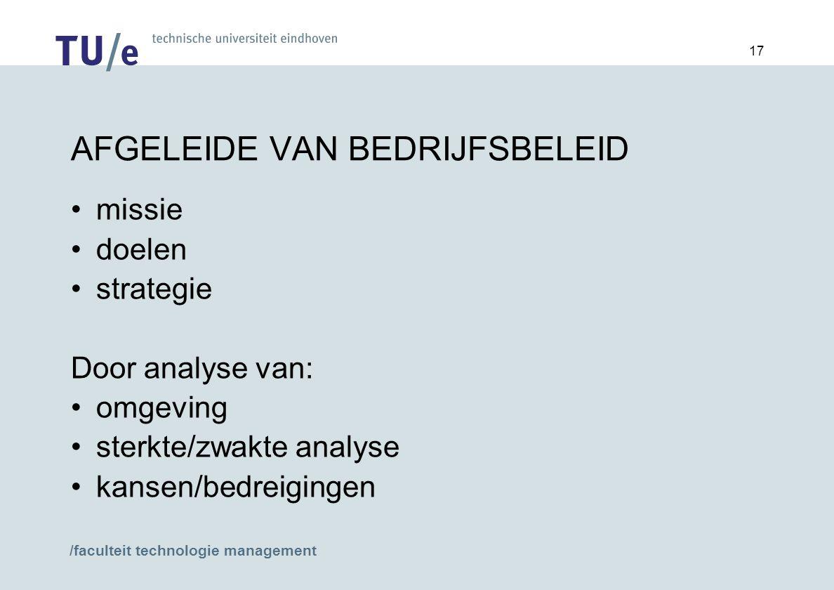 /faculteit technologie management 17 AFGELEIDE VAN BEDRIJFSBELEID missie doelen strategie Door analyse van: omgeving sterkte/zwakte analyse kansen/bedreigingen