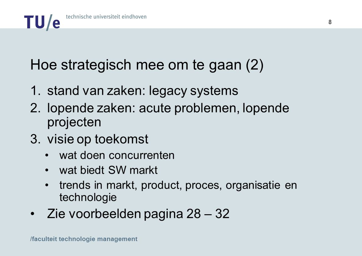/faculteit technologie management 8 Hoe strategisch mee om te gaan (2) 1.stand van zaken: legacy systems 2.lopende zaken: acute problemen, lopende projecten 3.visie op toekomst wat doen concurrenten wat biedt SW markt trends in markt, product, proces, organisatie en technologie Zie voorbeelden pagina 28 – 32