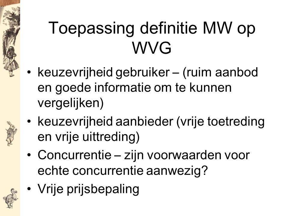 Toepassing definitie MW op WVG keuzevrijheid gebruiker – (ruim aanbod en goede informatie om te kunnen vergelijken) keuzevrijheid aanbieder (vrije toetreding en vrije uittreding) Concurrentie – zijn voorwaarden voor echte concurrentie aanwezig.