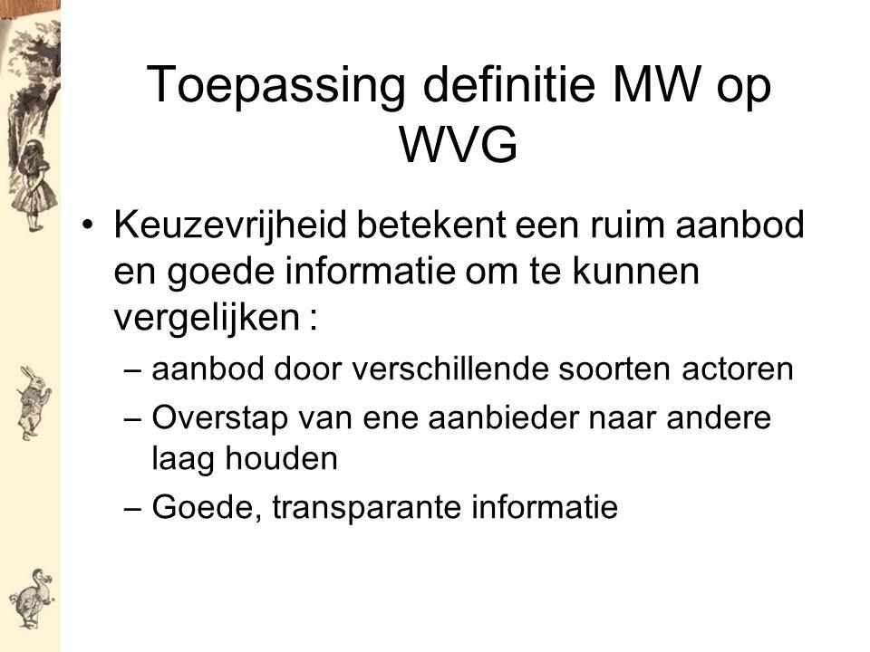 Toepassing definitie MW op WVG Keuzevrijheid betekent een ruim aanbod en goede informatie om te kunnen vergelijken : –aanbod door verschillende soorten actoren –Overstap van ene aanbieder naar andere laag houden –Goede, transparante informatie