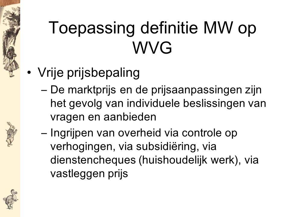 Toepassing definitie MW op WVG Vrije prijsbepaling –De marktprijs en de prijsaanpassingen zijn het gevolg van individuele beslissingen van vragen en aanbieden –Ingrijpen van overheid via controle op verhogingen, via subsidiëring, via dienstencheques (huishoudelijk werk), via vastleggen prijs