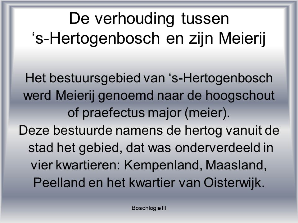 Boschlogie III De verhouding tussen 's-Hertogenbosch en zijn Meierij Het bestuursgebied van 's-Hertogenbosch werd Meierij genoemd naar de hoogschout o