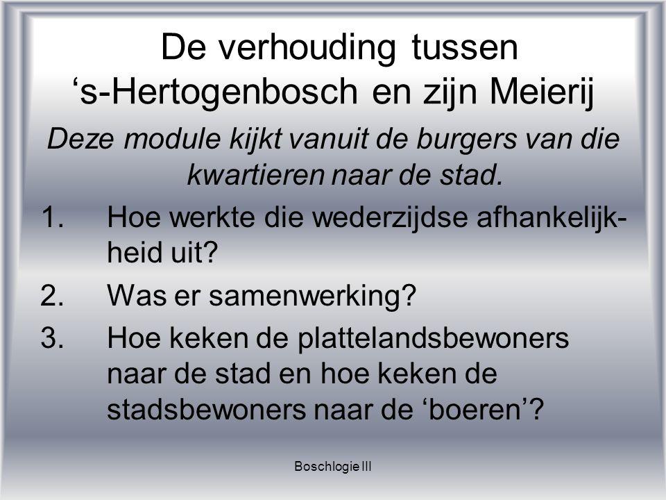 Boschlogie III De verhouding tussen 's-Hertogenbosch en zijn Meierij Deze module kijkt vanuit de burgers van die kwartieren naar de stad. 1.Hoe werkte