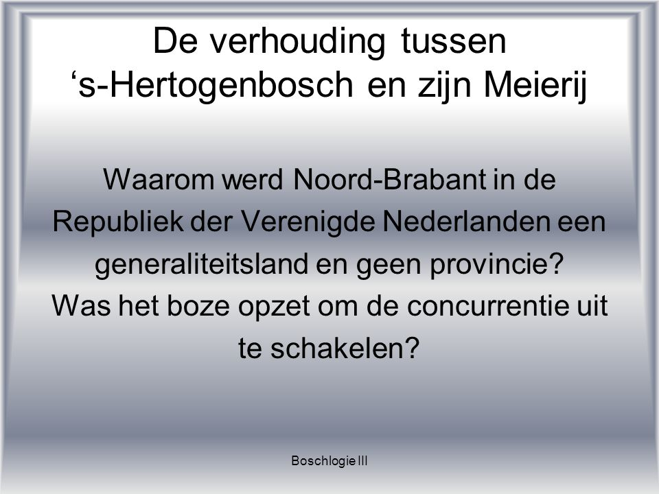 Boschlogie III De verhouding tussen 's-Hertogenbosch en zijn Meierij Deze en nog veel meer vragen worden beantwoord in deze nieuwe module, die najaar 2006 van start gaat.