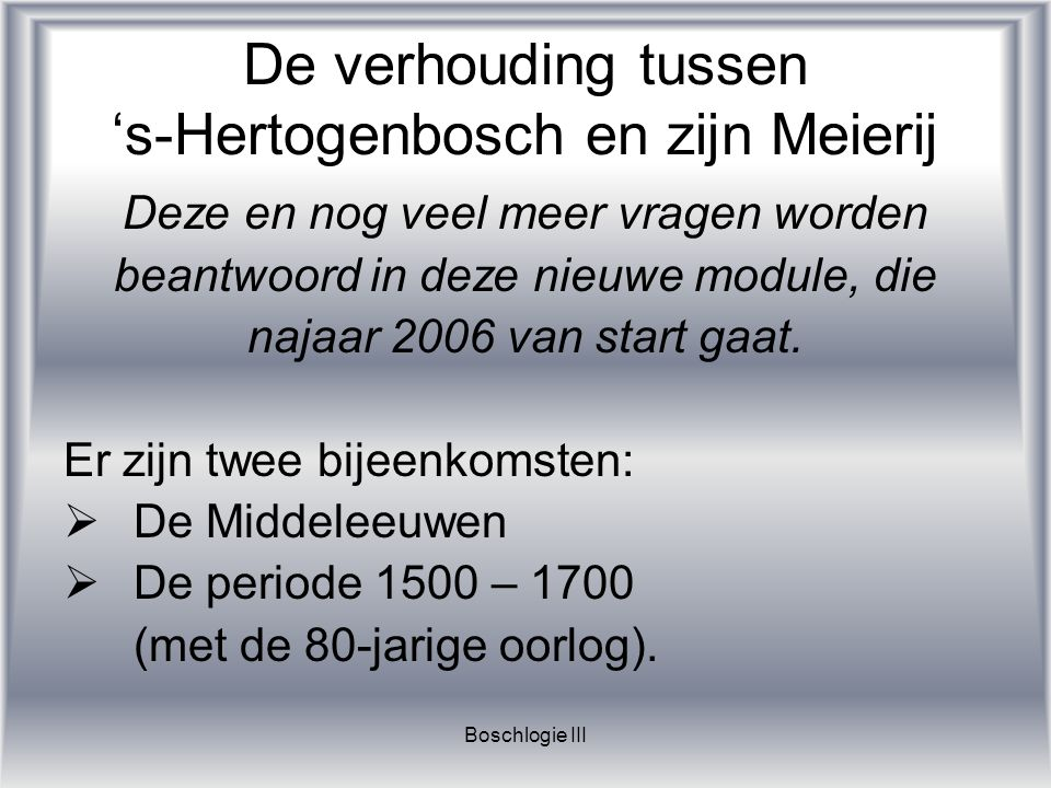Boschlogie III De verhouding tussen 's-Hertogenbosch en zijn Meierij Deze en nog veel meer vragen worden beantwoord in deze nieuwe module, die najaar