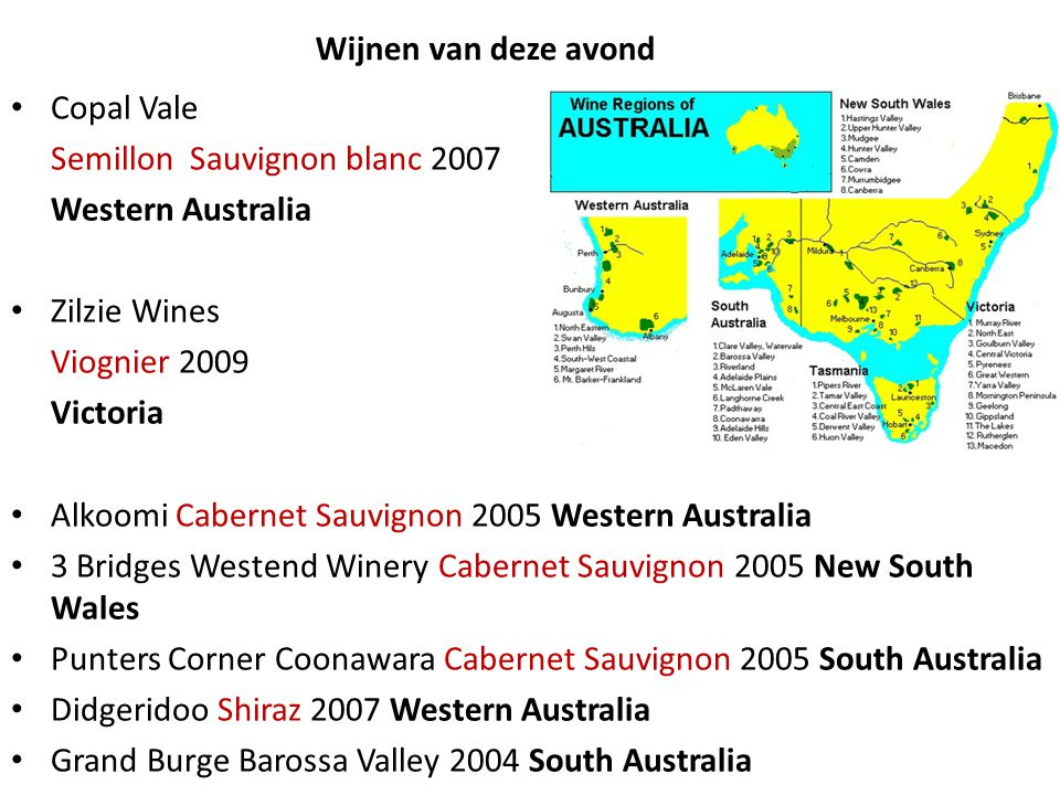 Wijnen van deze avond Copal Vale Semillon Sauvignon blanc 2007 Western Australia Zilzie Wines Viognier 2009 Victoria Alkoomi Cabernet Sauvignon 2005 Western Australia 3 Bridges Westend Winery Cabernet Sauvignon 2005 New South Wales Punters Corner Coonawara Cabernet Sauvignon 2005 South Australia Didgeridoo Shiraz 2007 Western Australia Grand Burge Barossa Valley 2004 South Australia