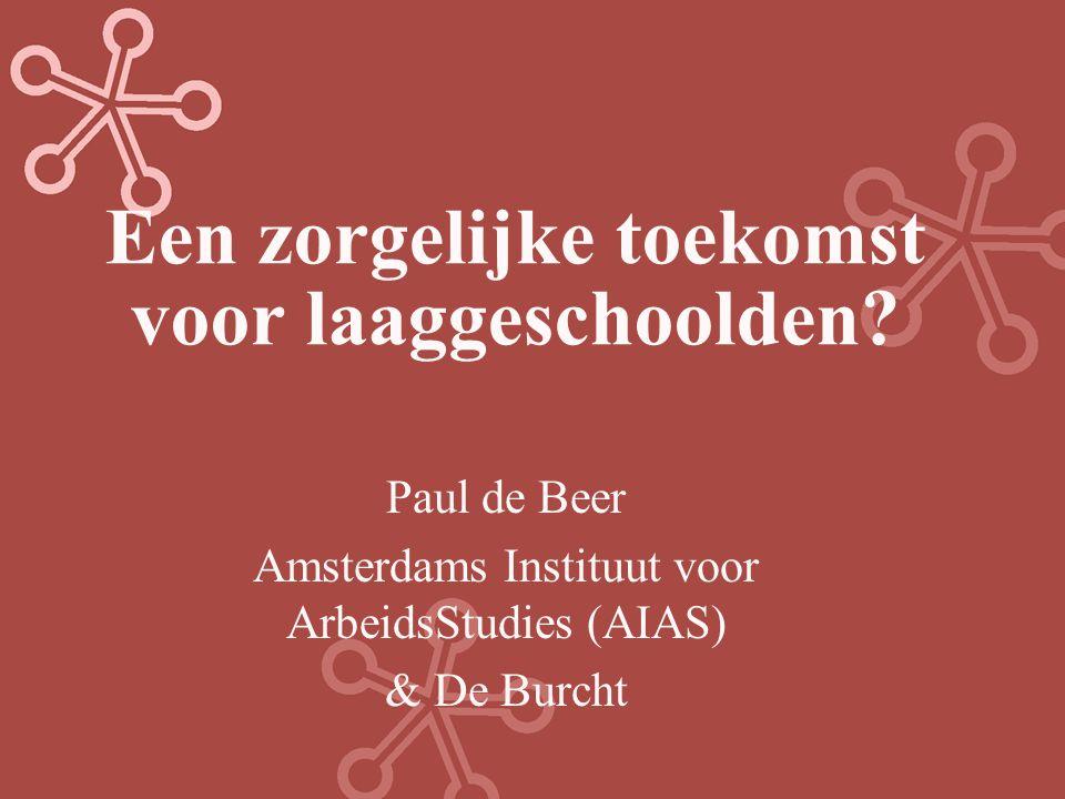 Een zorgelijke toekomst voor laaggeschoolden? Paul de Beer Amsterdams Instituut voor ArbeidsStudies (AIAS) & De Burcht