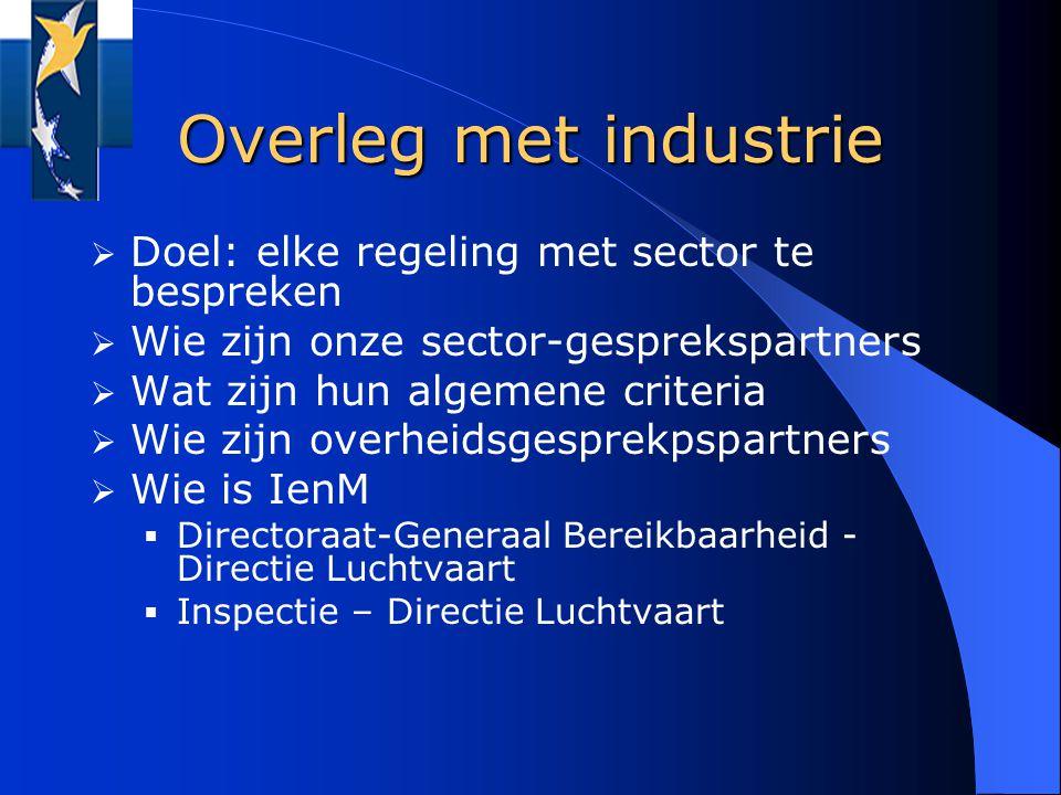 Overleg met industrie  Doel: elke regeling met sector te bespreken  Wie zijn onze sector-gesprekspartners  Wat zijn hun algemene criteria  Wie zijn overheidsgesprekpspartners  Wie is IenM  Directoraat-Generaal Bereikbaarheid - Directie Luchtvaart  Inspectie – Directie Luchtvaart