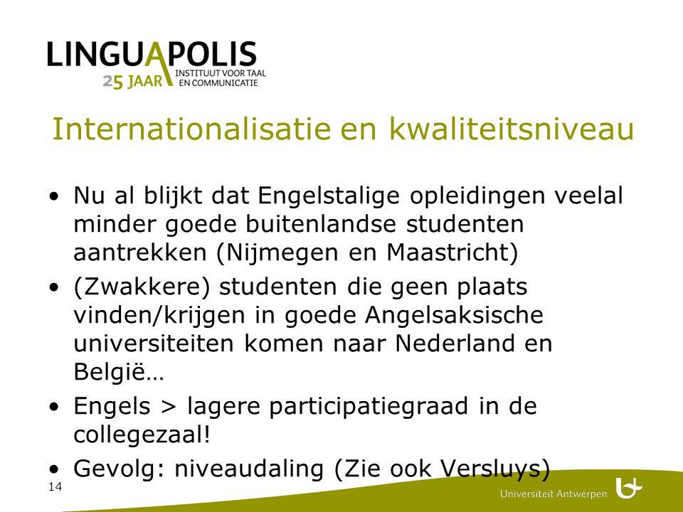 14 Internationalisatie en kwaliteitsniveau Nu al blijkt dat Engelstalige opleidingen veelal minder goede buitenlandse studenten aantrekken (Nijmegen en Maastricht) (Zwakkere) studenten die geen plaats vinden/krijgen in goede Angelsaksische universiteiten komen naar Nederland en België… Engels > lagere participatiegraad in de collegezaal.