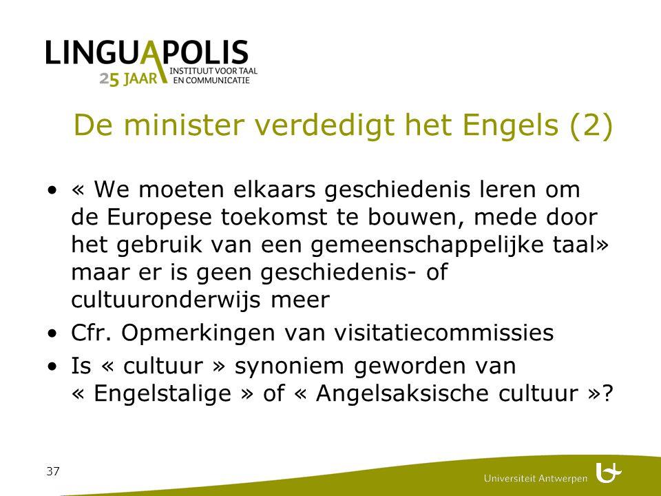 37 De minister verdedigt het Engels (2) « We moeten elkaars geschiedenis leren om de Europese toekomst te bouwen, mede door het gebruik van een gemeenschappelijke taal» maar er is geen geschiedenis- of cultuuronderwijs meer Cfr.