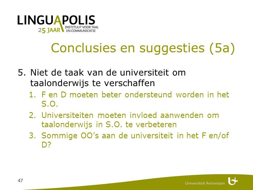 47 Conclusies en suggesties (5a) 5.Niet de taak van de universiteit om taalonderwijs te verschaffen 1.F en D moeten beter ondersteund worden in het S.O.