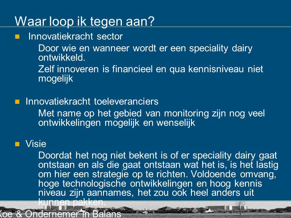 Koe & Ondernemer in Balans Waar loop ik tegen aan? Innovatiekracht sector Door wie en wanneer wordt er een speciality dairy ontwikkeld. Zelf innoveren