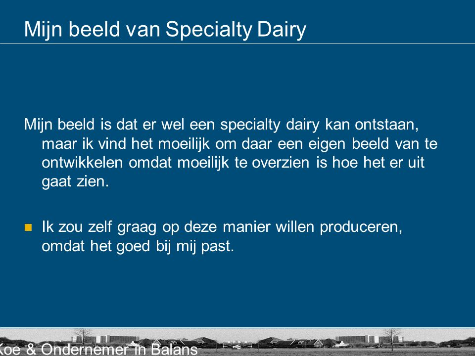 Koe & Ondernemer in Balans Mijn beeld van Specialty Dairy Mijn beeld is dat er wel een specialty dairy kan ontstaan, maar ik vind het moeilijk om daar