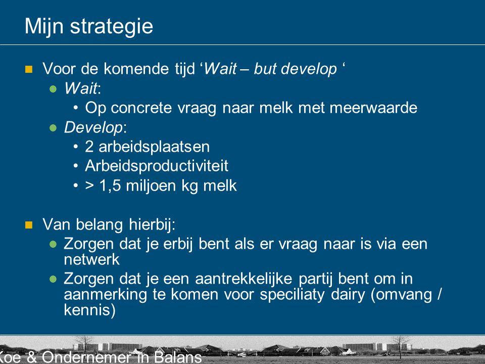 Koe & Ondernemer in Balans Mijn strategie Voor de komende tijd 'Wait – but develop ' Wait: Op concrete vraag naar melk met meerwaarde Develop: 2 arbei