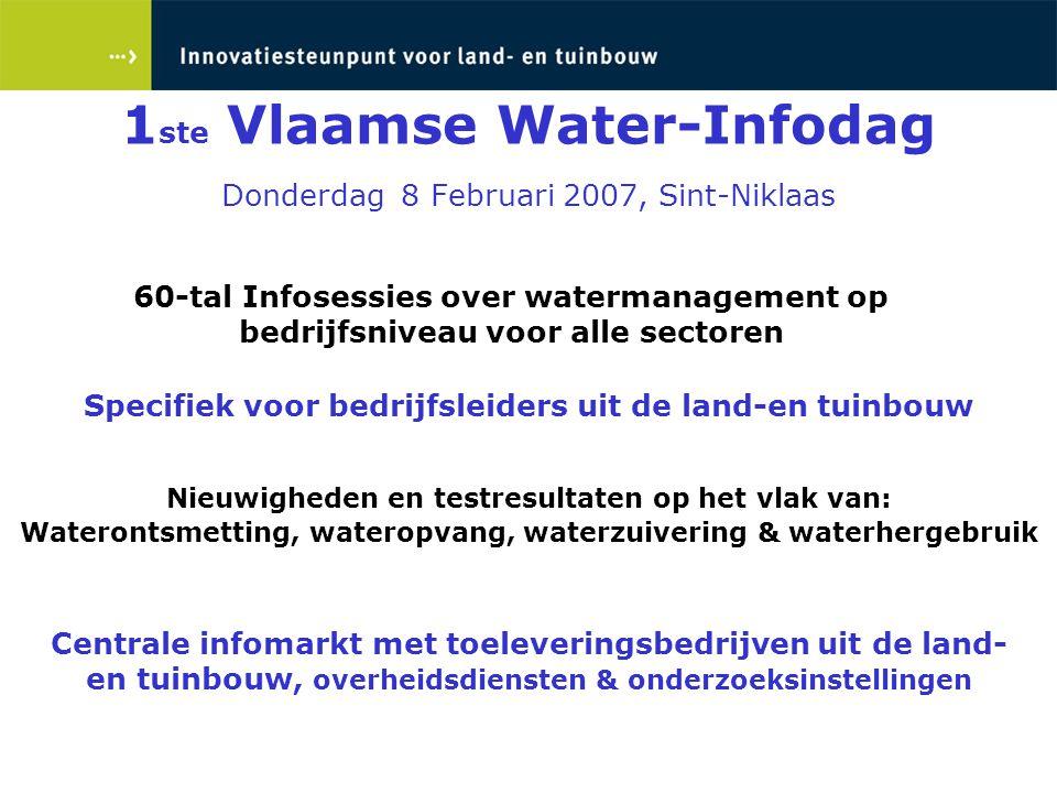 1 ste Vlaamse Water-Infodag Donderdag 8 Februari 2007, Sint-Niklaas 60-tal Infosessies over watermanagement op bedrijfsniveau voor alle sectoren Nieuw