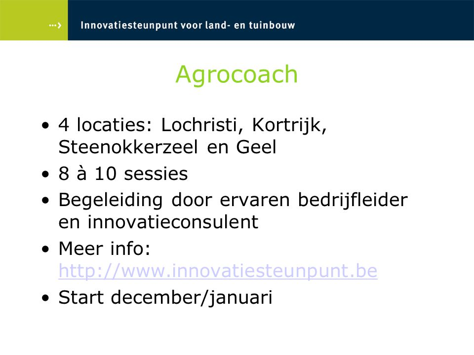Agrocoach 4 locaties: Lochristi, Kortrijk, Steenokkerzeel en Geel 8 à 10 sessies Begeleiding door ervaren bedrijfleider en innovatieconsulent Meer info: http://www.innovatiesteunpunt.be http://www.innovatiesteunpunt.be Start december/januari