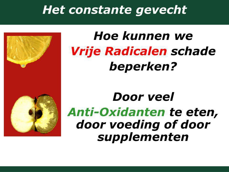 Het constante gevecht Hoe kunnen we Vrije Radicalen schade beperken? Door veel Anti-Oxidanten te eten, door voeding of door supplementen