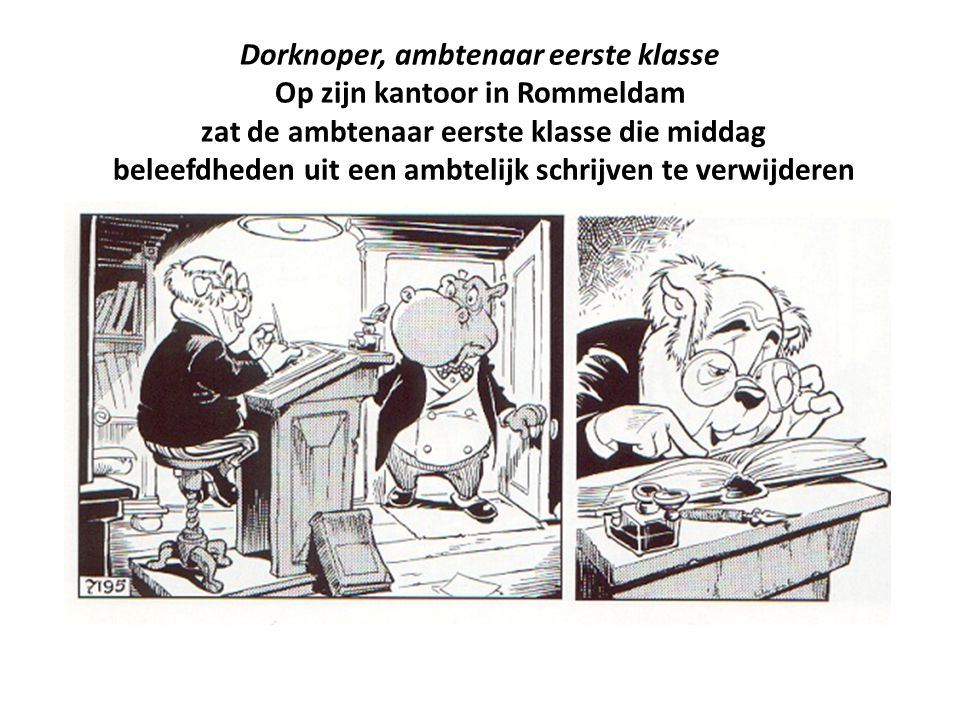 Dorknoper, ambtenaar eerste klasse Op zijn kantoor in Rommeldam zat de ambtenaar eerste klasse die middag beleefdheden uit een ambtelijk schrijven te verwijderen