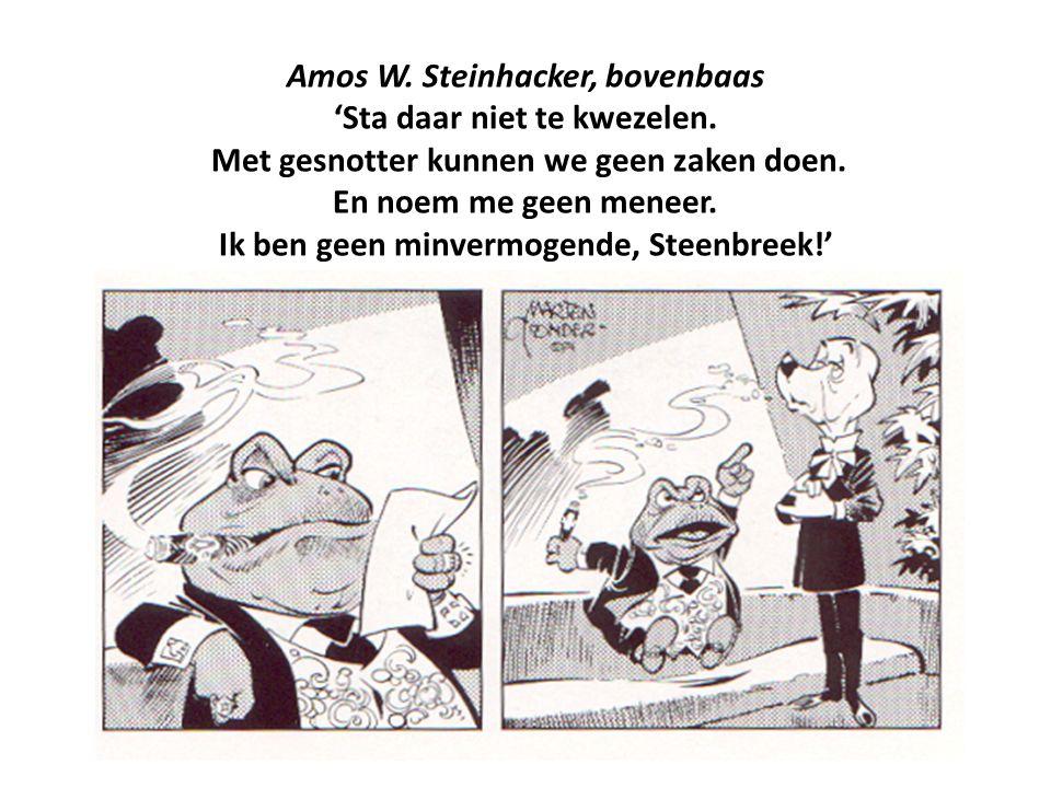Amos W. Steinhacker, bovenbaas 'Sta daar niet te kwezelen. Met gesnotter kunnen we geen zaken doen. En noem me geen meneer. Ik ben geen minvermogende,