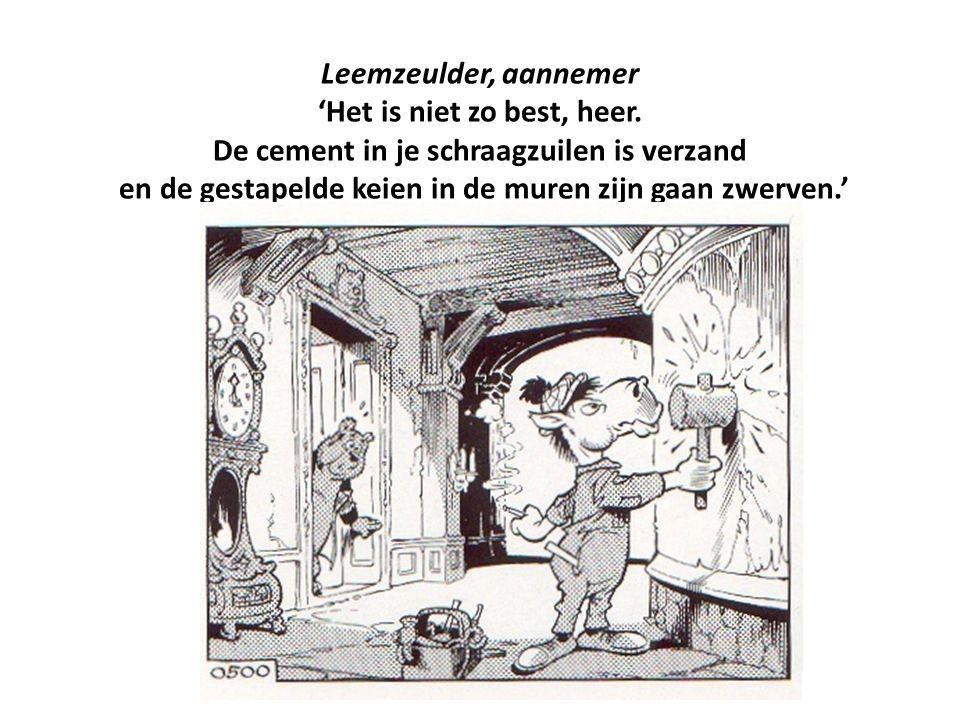 Leemzeulder, aannemer 'Het is niet zo best, heer. De cement in je schraagzuilen is verzand en de gestapelde keien in de muren zijn gaan zwerven.'