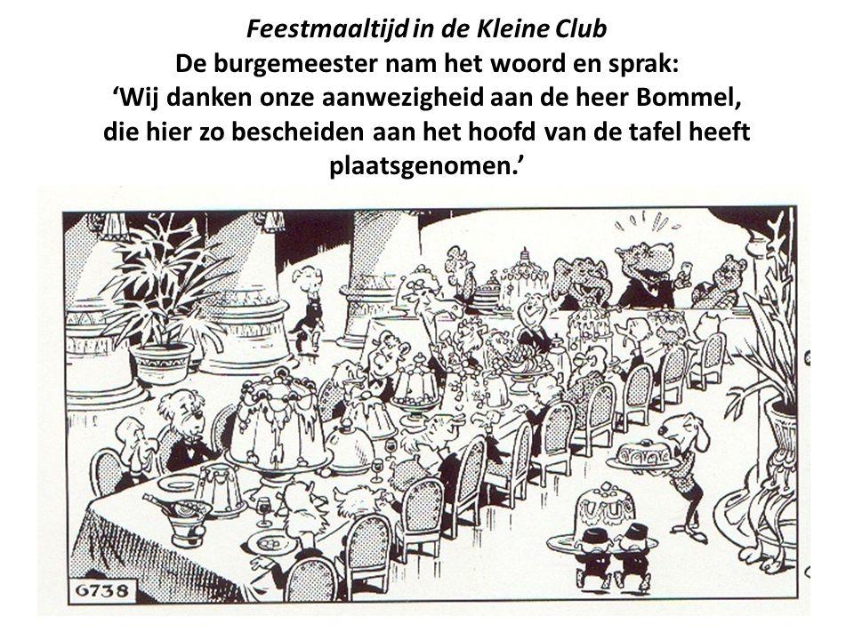 Feestmaaltijd in de Kleine Club De burgemeester nam het woord en sprak: 'Wij danken onze aanwezigheid aan de heer Bommel, die hier zo bescheiden aan h