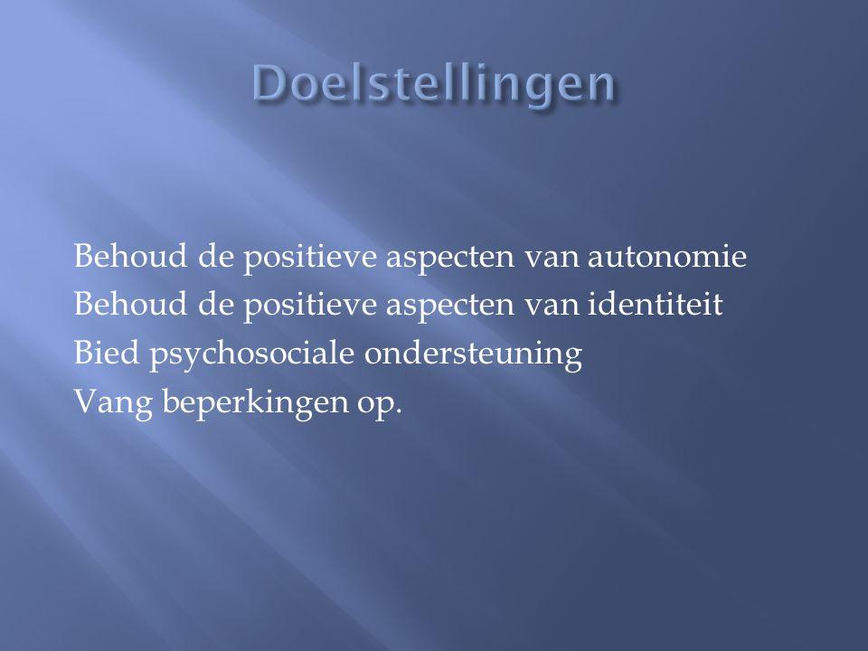 Behoud de positieve aspecten van autonomie Behoud de positieve aspecten van identiteit Bied psychosociale ondersteuning Vang beperkingen op.