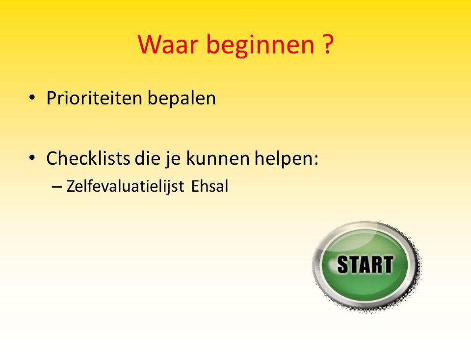Waar beginnen ? Prioriteiten bepalen Checklists die je kunnen helpen: – Zelfevaluatielijst Ehsal