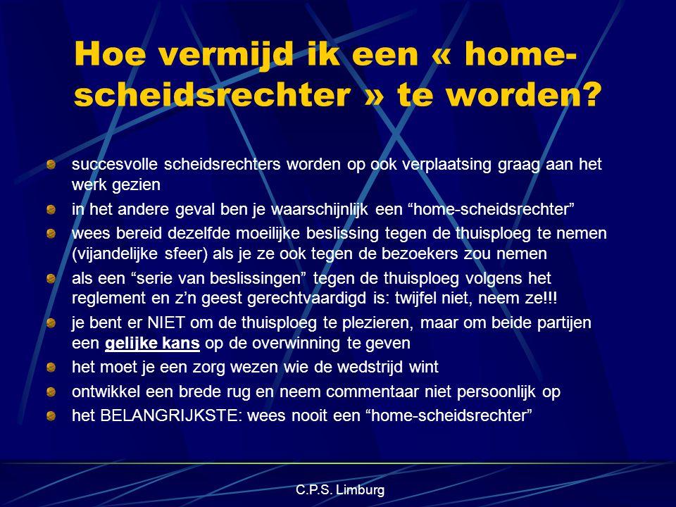 C.P.S. Limburg Hoe vermijd ik een « home- scheidsrechter » te worden? succesvolle scheidsrechters worden op ook verplaatsing graag aan het werk gezien