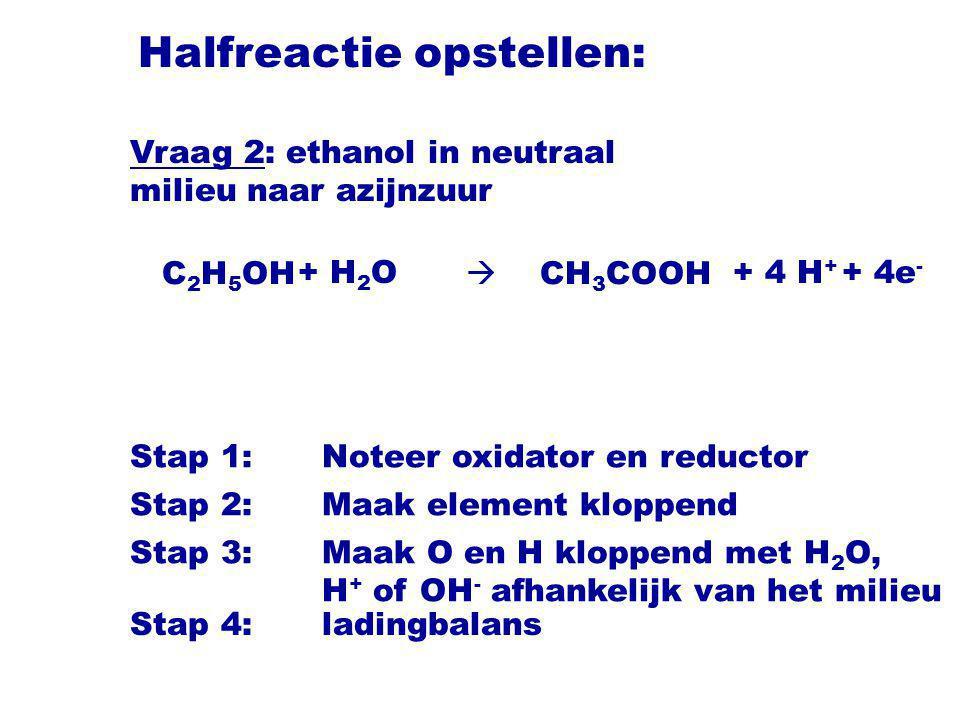 Halfreactie opstellen: C 2 H 5 OH  CH 3 COOH Stap 1:Noteer oxidator en reductor Stap 2:Maak element kloppend Stap 3:Maak O en H kloppend met H 2 O, H + of OH - afhankelijk van het milieu + H 2 O+ 4 H + + 4e - Vraag 2: ethanol in neutraal milieu naar azijnzuur Stap 4:ladingbalans