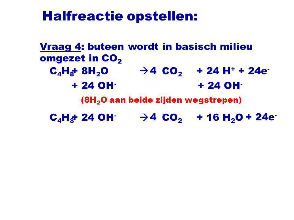 Halfreactie opstellen: C 4 H 8  CO 2 4 + 24 OH - + 16 H 2 O + 24e - Vraag 4: buteen wordt in basisch milieu omgezet in CO 2 C 4 H 8  CO 2 4 + 8H 2 O