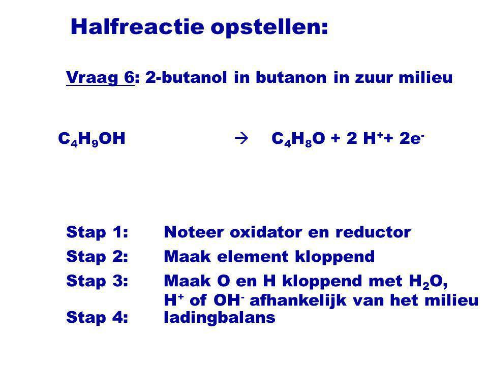 Halfreactie opstellen: C 4 H 9 OH  C 4 H 8 O Stap 1:Noteer oxidator en reductor Stap 2:Maak element kloppend Stap 3:Maak O en H kloppend met H 2 O, H + of OH - afhankelijk van het milieu + 2 H + + 2e - Vraag 6: 2-butanol in butanon in zuur milieu Stap 4:ladingbalans