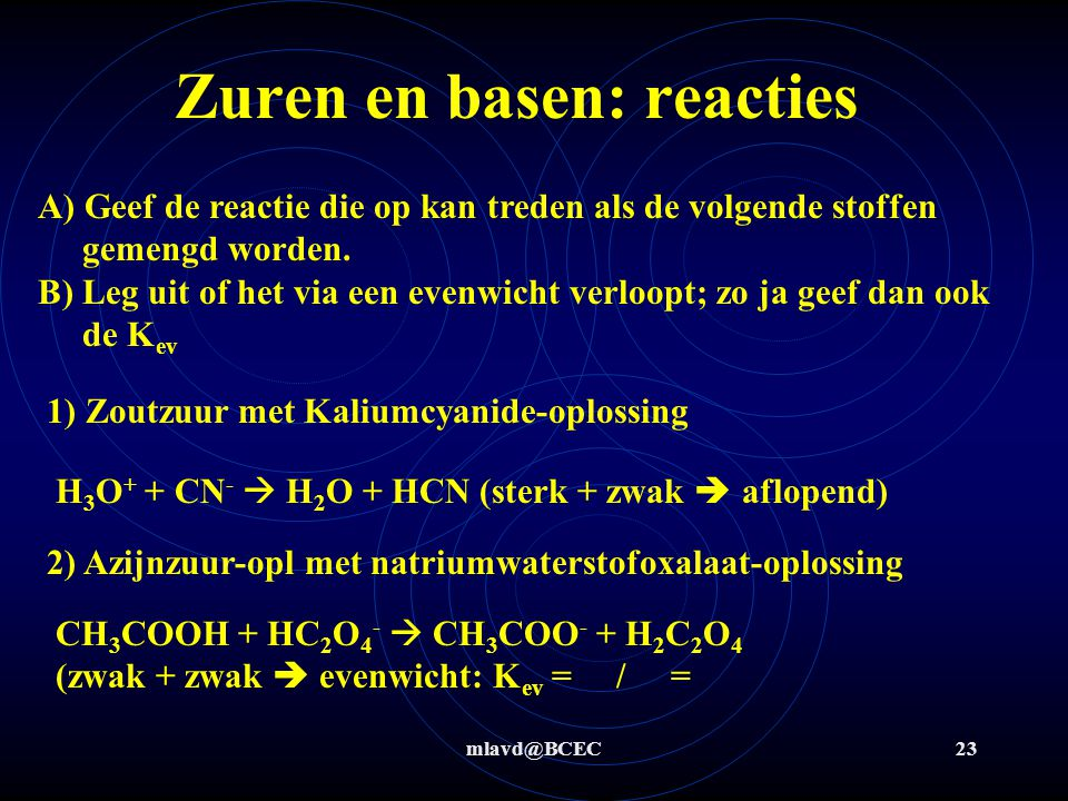 mlavd@BCEC23 Zuren en basen: reacties A) Geef de reactie die op kan treden als de volgende stoffen gemengd worden. B) Leg uit of het via een evenwicht