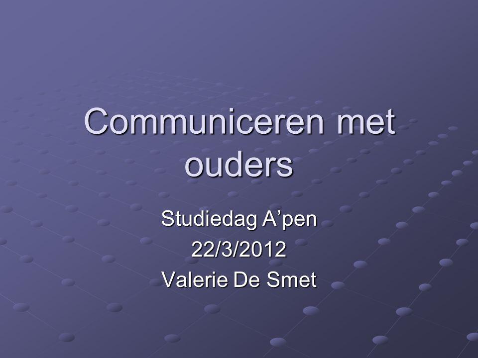 Communiceren met ouders Studiedag A'pen 22/3/2012 Valerie De Smet