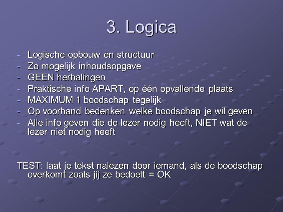 3. Logica -Logische opbouw en structuur -Zo mogelijk inhoudsopgave -GEEN herhalingen -Praktische info APART, op één opvallende plaats -MAXIMUM 1 boods