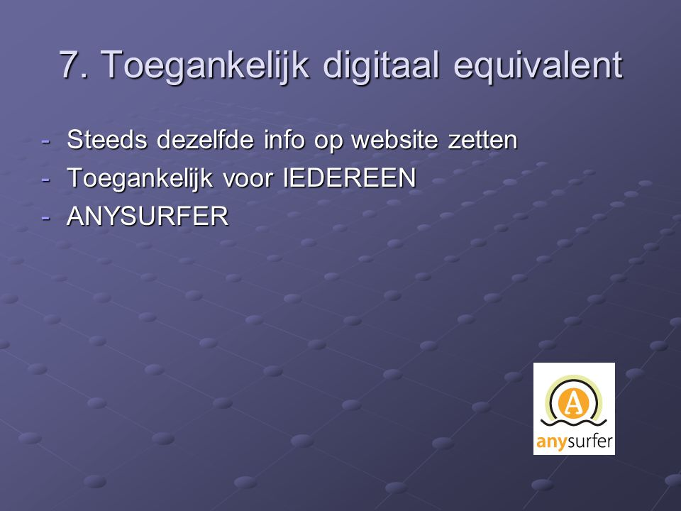 7. Toegankelijk digitaal equivalent -Steeds dezelfde info op website zetten -Toegankelijk voor IEDEREEN -ANYSURFER