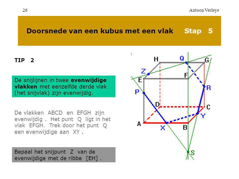 Antoon Verleye26 Doorsnede van een kubus met een vlak Stap 5 TIP 2 De snijlijnen in twee evenwijdige vlakken met eenzelfde derde vlak (het snijvlak) zijn evenwijdig.