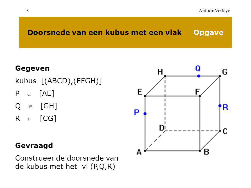 Antoon Verleye3 Doorsnede van een kubus met een vlak Opgave Gegeven kubus [(ABCD),(EFGH)] P  [AE] Q  [GH] R  [CG] Gevraagd Construeer de doorsnede van de kubus met het vl (P,Q,R)