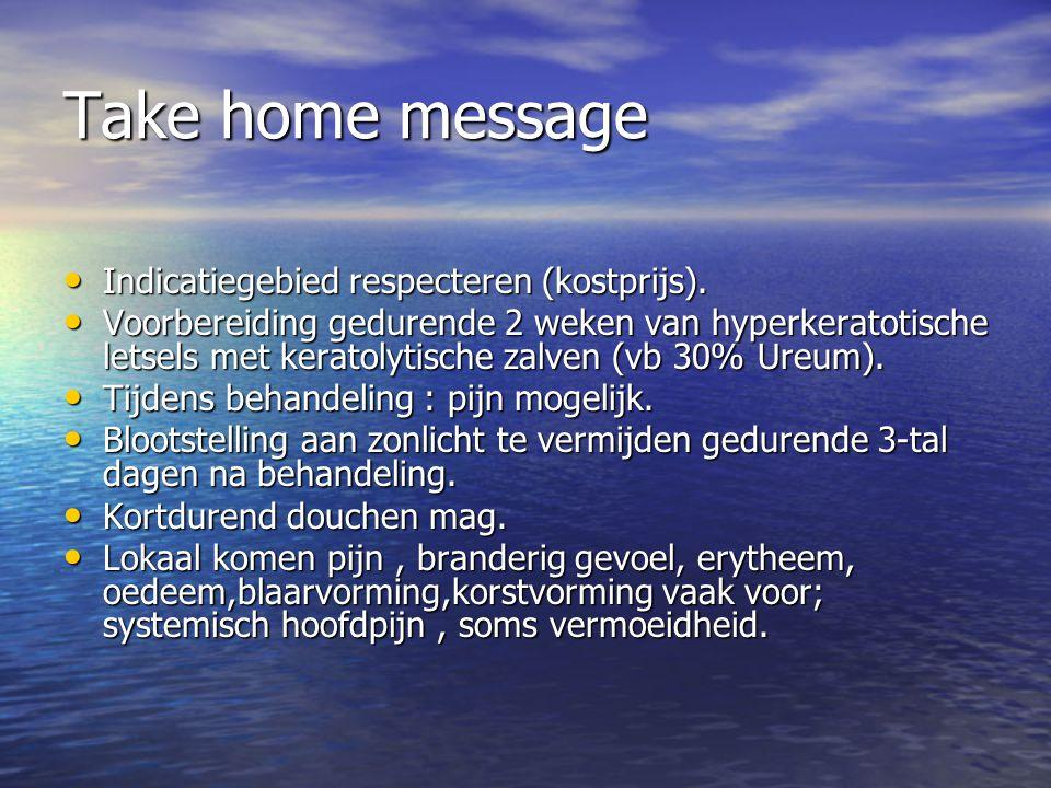 Take home message Indicatiegebied respecteren (kostprijs). Indicatiegebied respecteren (kostprijs). Voorbereiding gedurende 2 weken van hyperkeratotis