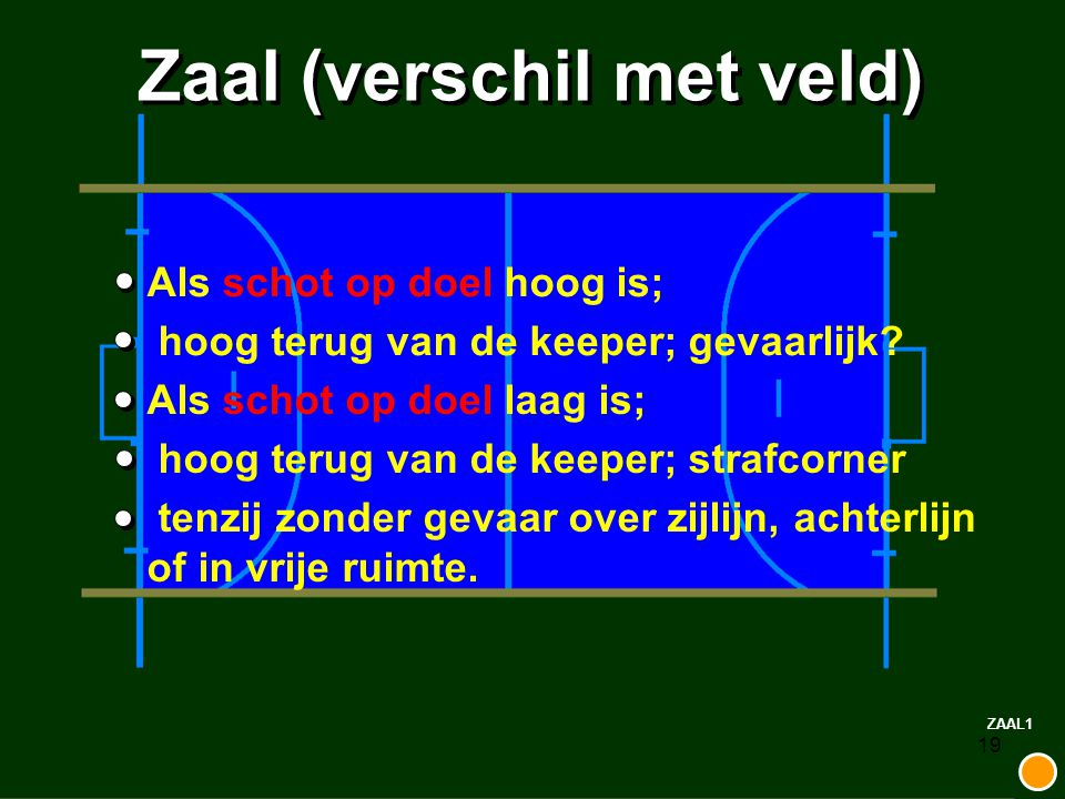 19 Zaal (verschil met veld) Als schot op doel hoog is; hoog terug van de keeper; gevaarlijk? Als schot op doel laag is; hoog terug van de keeper; stra