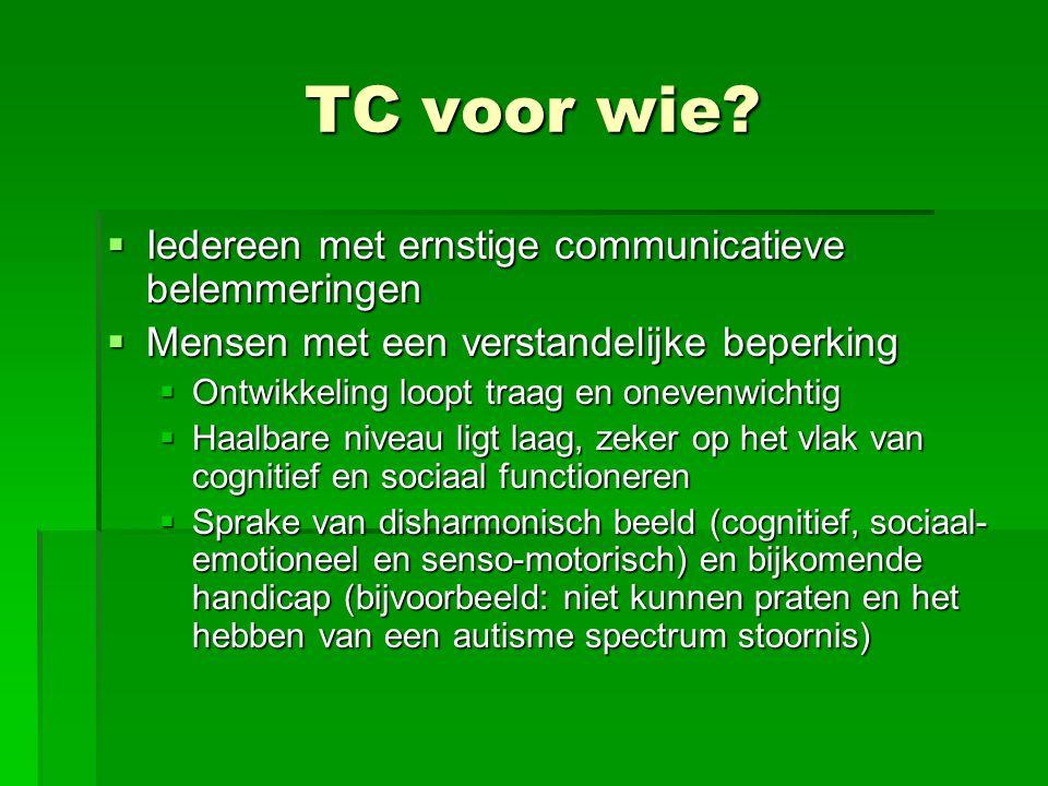TC voor wie?  Iedereen met ernstige communicatieve belemmeringen  Mensen met een verstandelijke beperking  Ontwikkeling loopt traag en onevenwichti