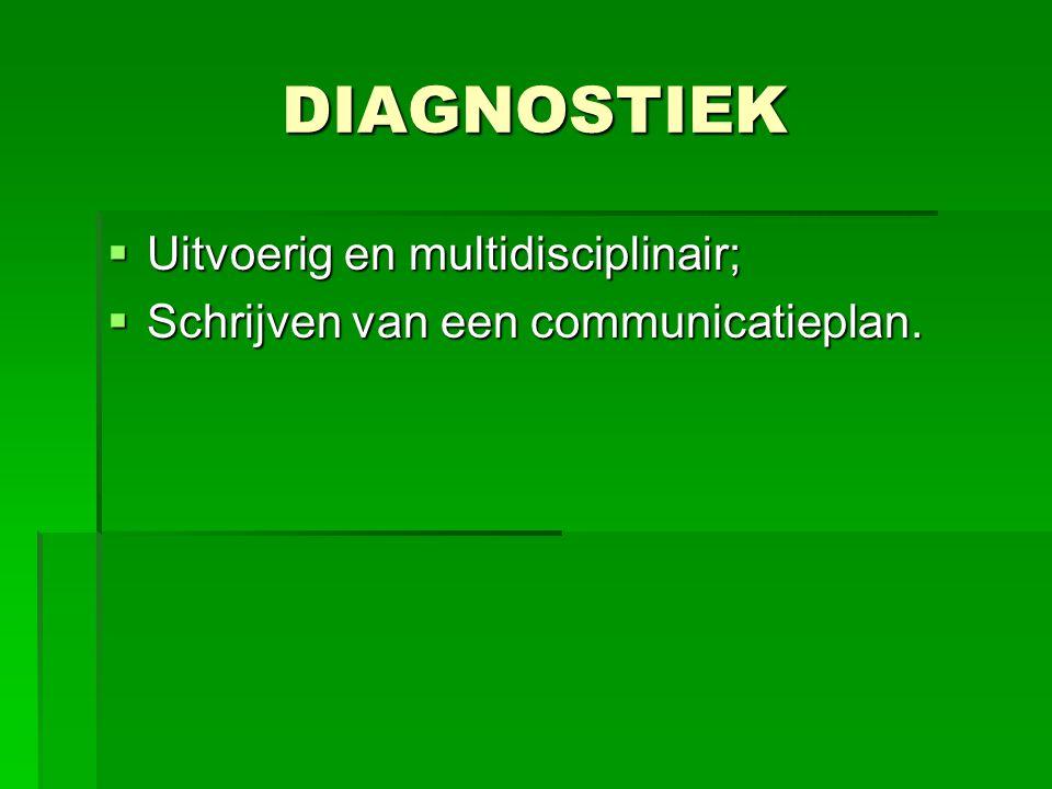 DIAGNOSTIEK  Uitvoerig en multidisciplinair;  Schrijven van een communicatieplan.