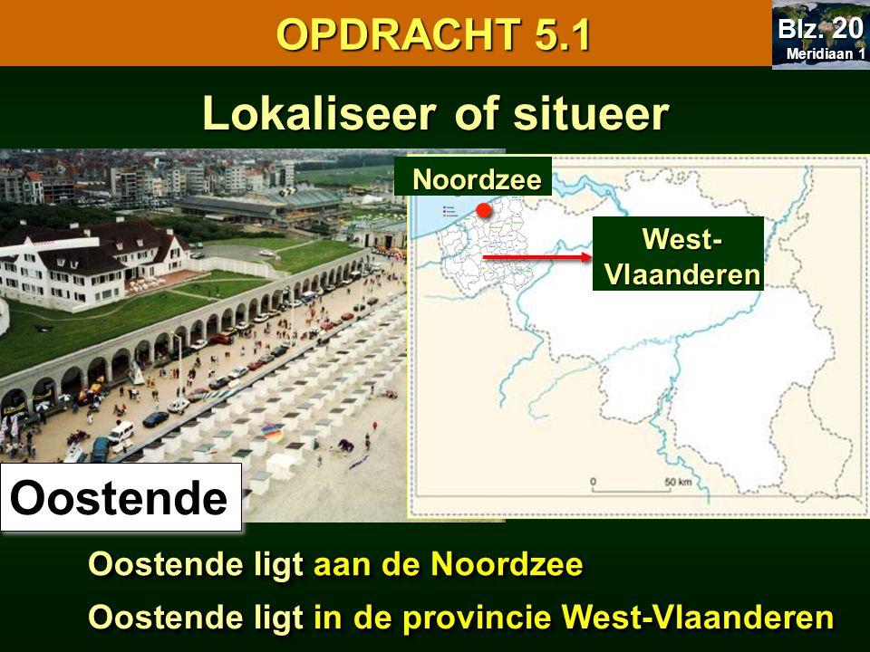 OPDRACHT 5.1 Oostende Oostende ligt aan de Noordzee ?? Noordzee Lokaliseer of situeer West- Vlaanderen Oostende ligt in de provincie West-Vlaanderen M