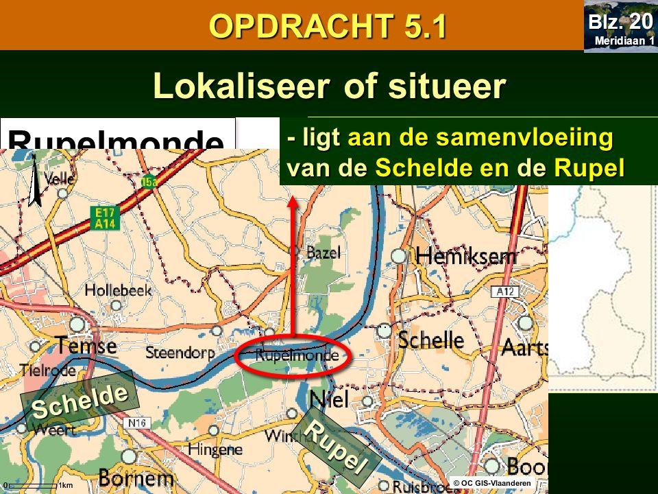 Lokaliseer of situeer - provincie Oost-Vlaanderen Rupelmonde RupelRupel Schelde - ligt aan de samenvloeiing van de Schelde en de Rupel OPDRACHT 5.1 Meridiaan 1 Meridiaan 1 Blz.