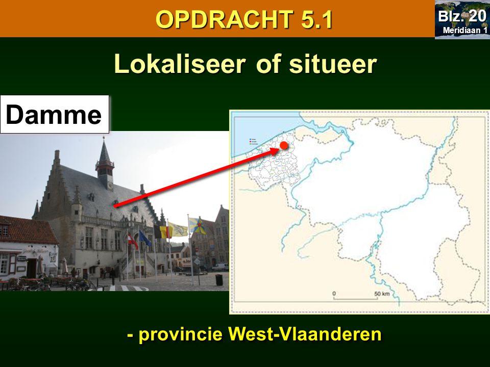 Lokaliseer of situeer Damme - provincie West-Vlaanderen OPDRACHT 5.1 Meridiaan 1 Meridiaan 1 Blz. 20