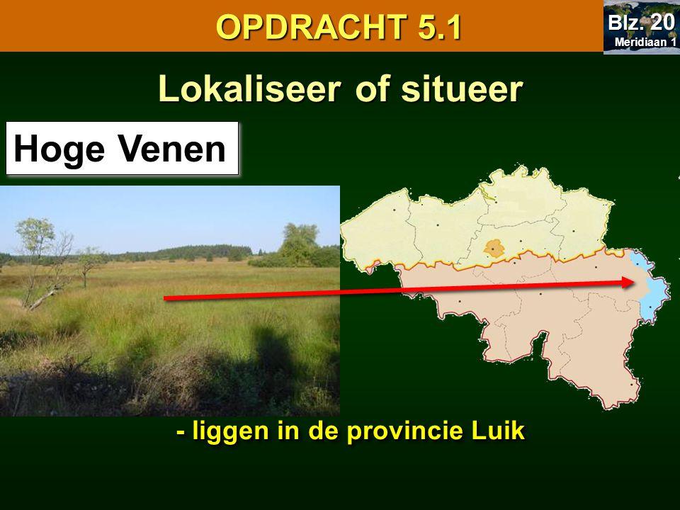 Lokaliseer of situeer Hoge Venen - liggen in de provincie Luik OPDRACHT 5.1 Meridiaan 1 Meridiaan 1 Blz.