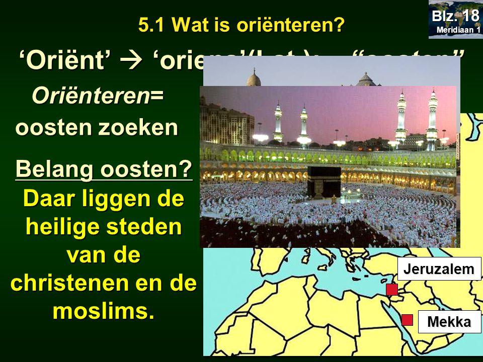 """5.1 Wat is oriënteren? 'Oriënt'  'oriens'(Lat.): """"oosten"""" Belang oosten? Daar liggen de heilige steden van de christenen en de moslims. Jeruzalem Mek"""