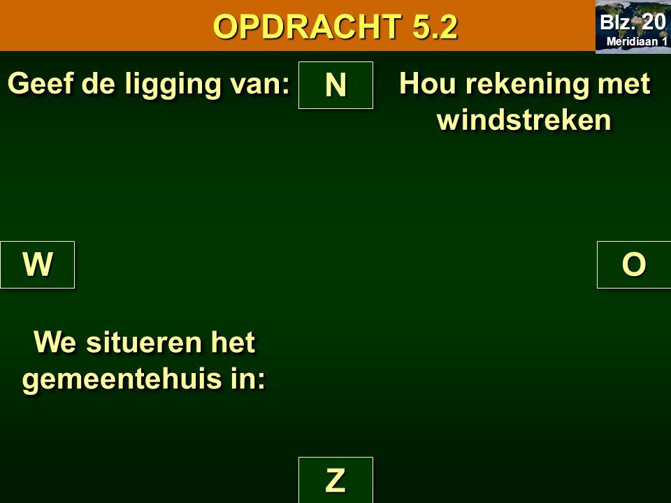 Hou rekening met windstreken NN ZZ WWOO Geef de ligging van: We situeren het gemeentehuis in: OPDRACHT 5.2 Meridiaan 1 Meridiaan 1 Blz. 20