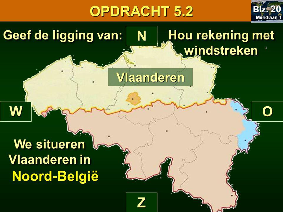 Hou rekening met windstreken N Z WO Vlaanderen Geef de ligging van: We situeren Vlaanderen in Noord-België OPDRACHT 5.2 Meridiaan 1 Meridiaan 1 Blz.